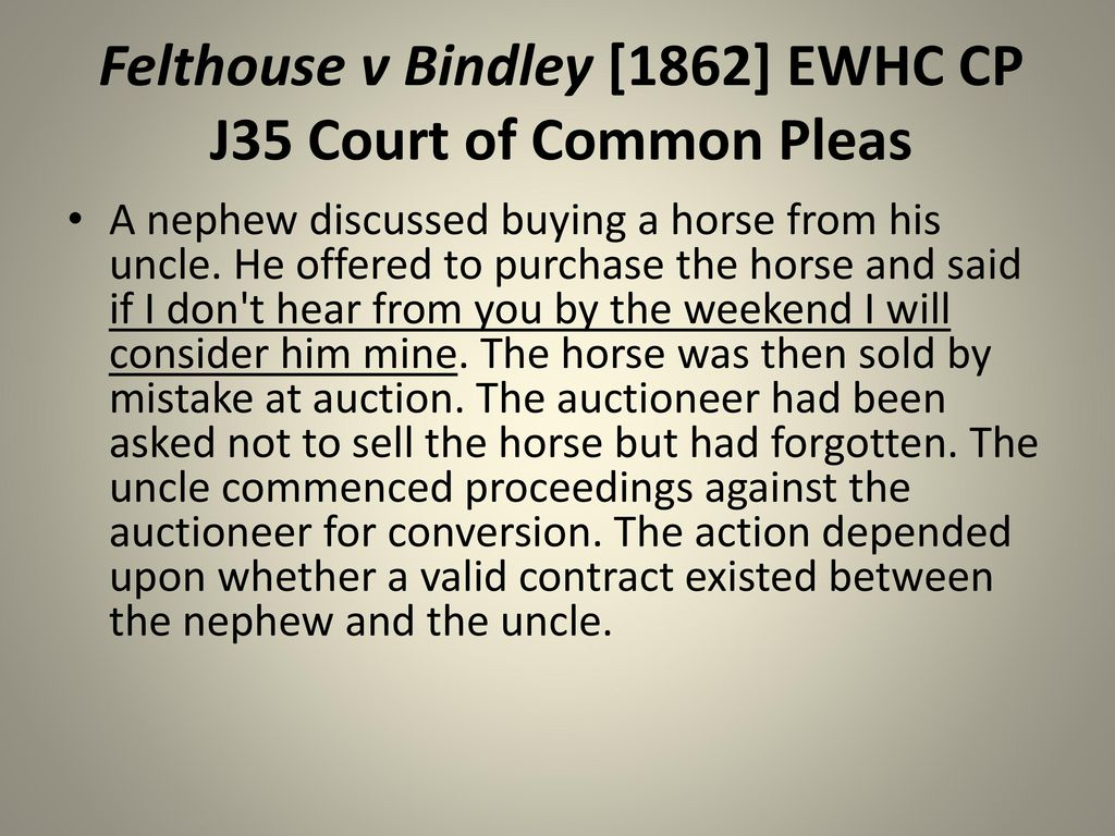 felthouse v bindley Felthouse v bindley (1862) 142 er 1037 this case considered the issue of acceptance of a contract and whether or not the seller of an item of property was bound to.